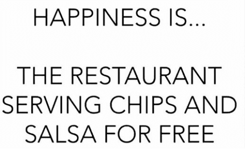 chips and salsa: HAPPINESS IS  THE RESTAURANT  SERVING CHIPS AND  SALSA FOR FREE