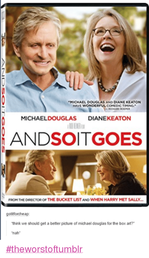 "michael douglas: MICHAEL DOUGLASAND DIANE KEATON  HAVE WONDERFUL COMEDIC TIMING.  RICHARD ROEPER  A MICHAEL DOUGLAS  DIANEKEATON  ANDSOITGOES  FROM THE DIRECTOR OF THE BUCKET  LISTAND WHEN HARRY MET SALLY.  otitforchea  think we should get a better picture of michael douglas for the box art?  ""nah"" ‪#‎theworstoftumblr‬"