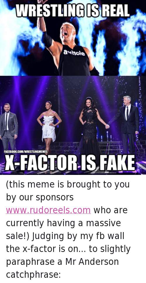 Facebook, Fake, and Meme: WRESTLINGIS REAL  hole  FACEBOOK COMIWRESTLINGMEMES  X-FACTOR IS FAKE (this meme is brought to you by our sponsors www.rudoreels.com who are currently having a massive sale!) Judging by my fb wall the x-factor is on... to slightly paraphrase a Mr Anderson catchphrase: