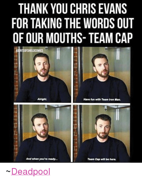 Team Cap: THANK YOU CHRIS EVANS  FOR TAKING THE WORDS OUT  OF OUR MOUTHS- TEAM CAP  AGENTS OFSHIELDCOMICS  Alright.  Have fun with Team Iron Man.  And when you're ready...  Team Cap will be here. ~Deadpool