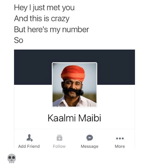 I Just Met You And This Is Crazy: Hey I just met you  And this is crazy  But here's my number  So  Kaalmi Maibi  Add Friend  Follow  Message  More 💀
