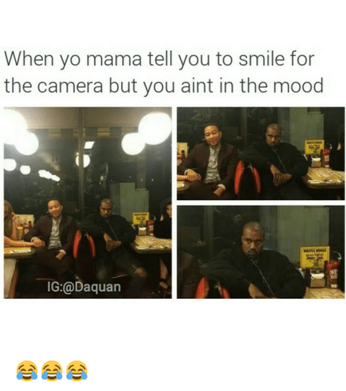 smile for the camera: When yo mama tell you to smile for  the camera but you aint in the mood  IG:@Daquan 😂😂😂