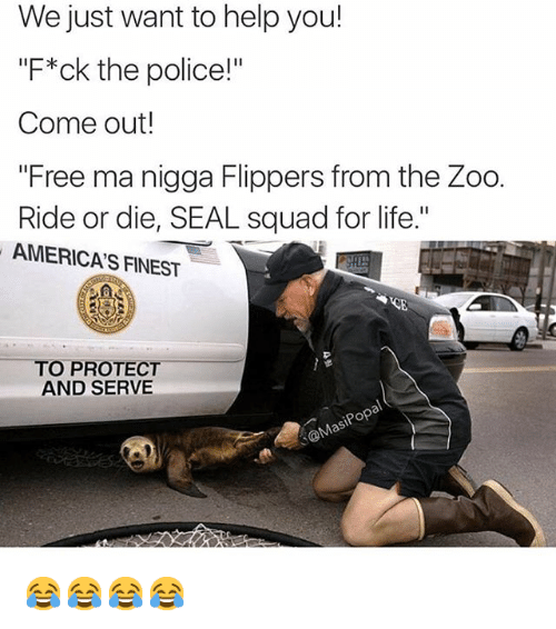 """Protect And Serve: We just want to help you!  """"F*ck the police!""""  Come out!  """"Free ma nigga Flippers from the Zoo.  Ride or die, SEAL squad for life.""""  AMERICAS FINEST  O PROTECT  AND SERVE  pop 😂😂😂😂"""