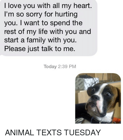 just talk to me: I love you with all my heart.  I'm so sorry for hurting  you. want to spend the  rest of my life with you and  start a family with you.  Please just talk to me.  Today 2:39 PM ANIMAL TEXTS TUESDAY