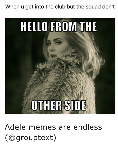 Adele Meme: When u get into the club but the squad don't  HELLO FROM THE  OTHER SIDE Adele memes are endless (@grouptext)