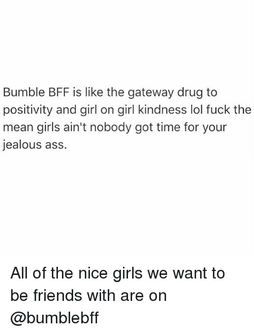 Nice Girles: Bumble BFF is like the gateway drug to  positivity and girl on girl kindness lol fuck the  mean girls ain't nobody got time for your  jealous ass. All of the nice girls we want to be friends with are on @bumblebff