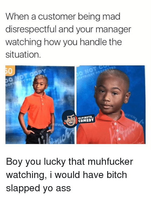 Bitch Slaps: When a customer being mad  disrespectful and your manager  watching how you handle the  situation.  OP  S COMEDY Boy you lucky that muhfucker watching, i would have bitch slapped yo ass