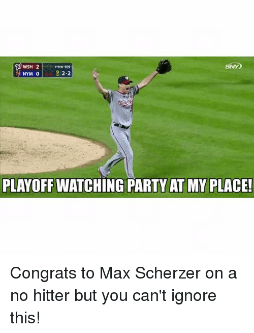no hitter: WSH 2  PITCH 109  2-2  NYM 0  PLAYOFF WATCHING PARTY AT MY PLACE! Congrats to Max Scherzer on a no hitter but you can't ignore this!