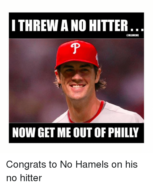 Mlb, No Hitter, and Congrats: I THREW ANO HITTER  @MLBMEME  NOW GET ME OUT OF PHILLY Congrats to No Hamels on his no hitter