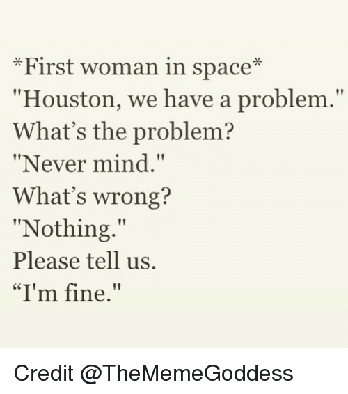 """Whats Wrong Nothing: *First woman in space  """"Houston, we have a problem.""""  What's the problem?  """"Never mind.""""  What's wrong?  """"Nothing.""""  Please tell us.  """"I'm fine."""" Credit @TheMemeGoddess"""
