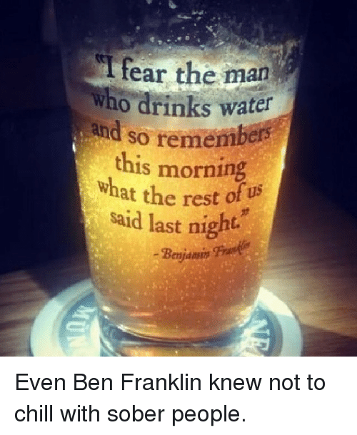 Ben Franklin: fear the man  who drinks water  and so reme  this morning  at the rest of us  said last night.  Benjamin Even Ben Franklin knew not to chill with sober people.