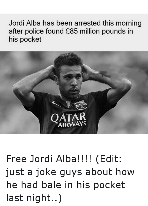 Jordi Alba: Jordi Alba has been arrested this morning  after police found £85 million pounds in  his pocket  QATAR Free Jordi Alba!!!! (Edit: just a joke guys about how he had bale in his pocket last night..)