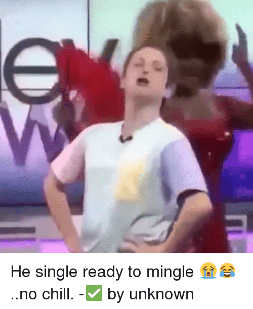 ready to mingle: t'ε He single ready to mingle 😭😂..no chill.-✅ by unknown