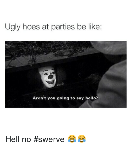 ugly hoe: Ugly hoes at parties be like:  Aren't you going to say hello? Hell no swerve 😂😂