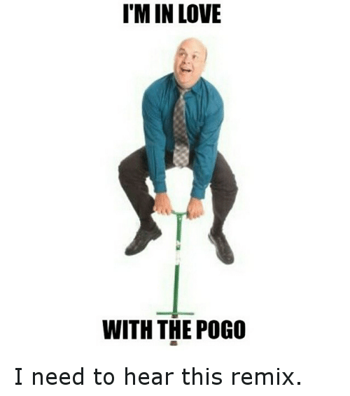 Funny, Love, and Pogo: I'M IN LOVE  WITH THE POGO I need to hear this remix.