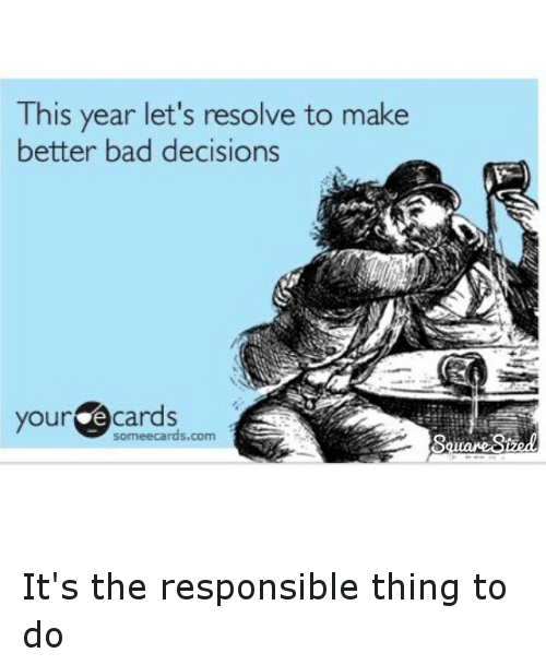 Some Ecard: his year let's resolve to make  better bad decisions  your  cards  some ecards.com It's the responsible thing to do