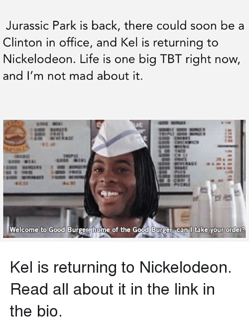 Good Burger: Jurassic Park is back, there could soon be a  Clinton in office, and Kel is returning to  Nickelodeon. Life is one big TBT right now,  and I'm not mad about it.  Welcome to Good Burger home of the Good Burger Can I take your order! Kel is returning to Nickelodeon. Read all about it in the link in the bio.