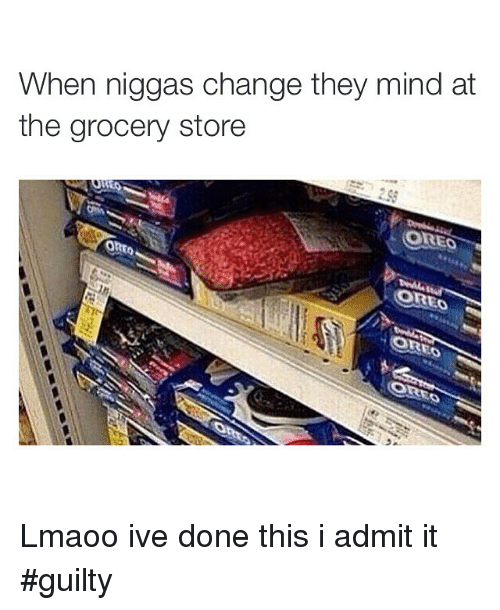 I Admit It: When niggas change they mind at  the grocery store  OREO  OSTRED Lmaoo ive done this i admit it guilty