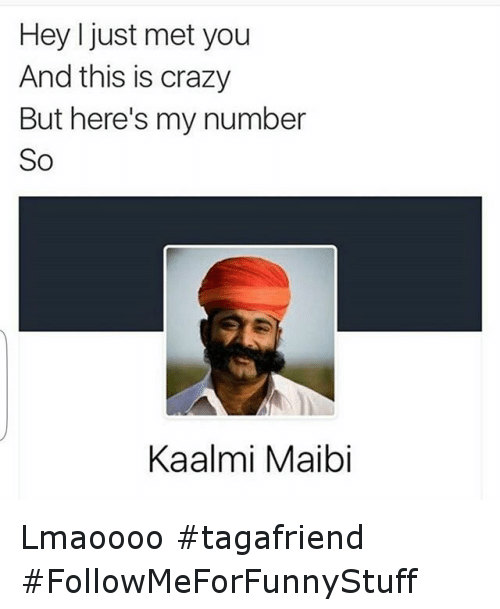 I Just Met You And This Is Crazy: Hey I just met you  And this is crazy  But here's my number  So  Kaalmi Maibi Lmaoooo tagafriend FollowMeForFunnyStuff