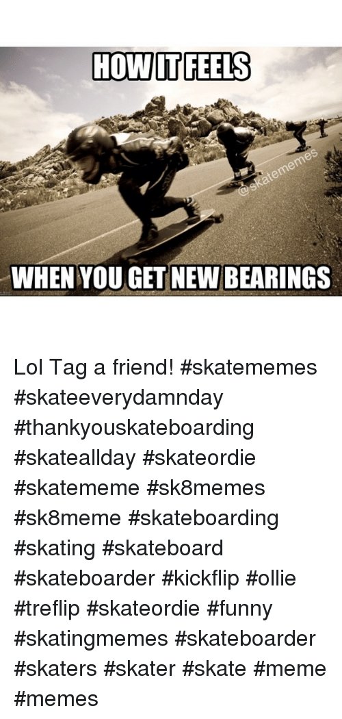 How It Feels When Youget New Bearings Lol Tag A Friend Skatememes