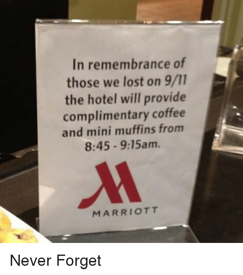 Marriott: In remembrance of  those we lost on 9/11  the hotel will provide  complimentary coffee  and mini muffins from  8:45 9:15am.  MARRIOTT Never Forget