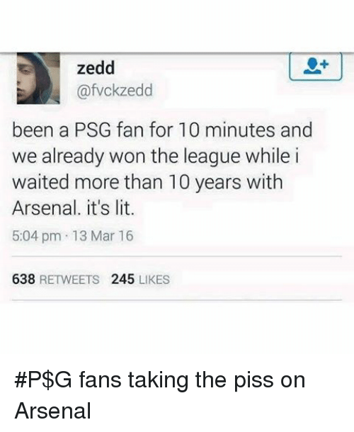 Zedd: zedd  afvokzedd  been a PSG fan for 10 minutes and  we already won the league while i  waited more than 10 years with  Arsenal, it's lit.  5:04 pm 13 Mar 16  638  RETWEETS  245  LIKES P$G fans taking the piss on Arsenal