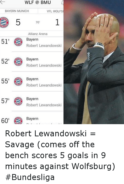 Come Off The Bench: WLF BMU  BAYERN MUNICH  VFL WOLFS  70'  Allianz Arena  51' Bayern  Lewandowski  Robert 52' Bayern  Robert Lewandowski  55' Robert Lewandowski  Bayern  57  Bayern  Robert Lewandowski  60' Bayern Robert Lewandowski = Savage (comes off the bench scores 5 goals in 9 minutes against Wolfsburg) Bundesliga