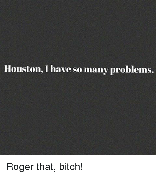 roger that: Houston, have so many problems. Roger that, bitch!
