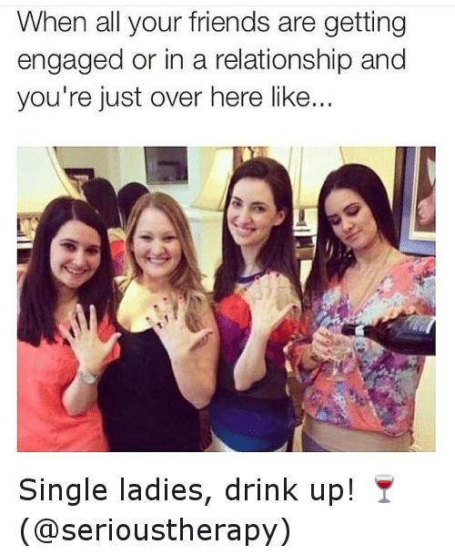 Single Ladie: When all your friends are getting  engaged or in a relationship and  you're just over here like... Single ladies, drink up! 🍷 (@serioustherapy)