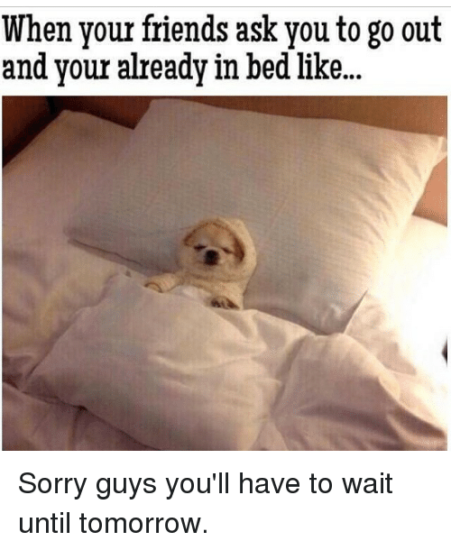 In Bed Like: When your friends ask you to go out  and your already in bed like.. Sorry guys you'll have to wait until tomorrow.