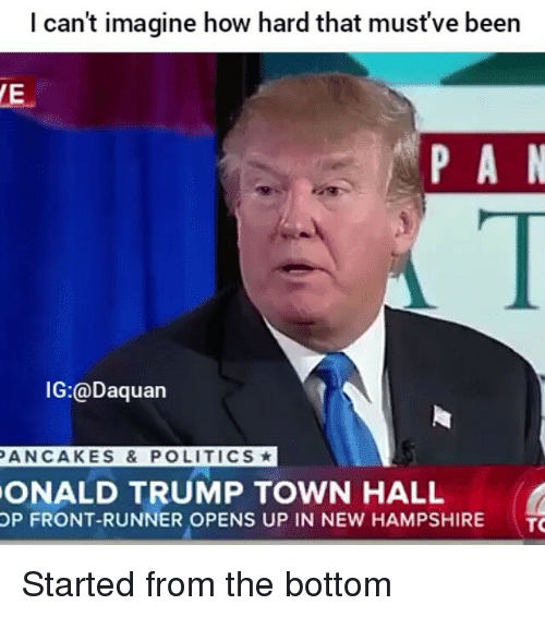 Front Runners: I can't imagine how hard that must've been  P A N  IG:@Daquan  PANCAKES & POLITICS*  ONALD TRUMP TOWN HALL  OP FRONT-RUNNER OPENS UP IN NEW HAMPSHIRE  TO Started from the bottom