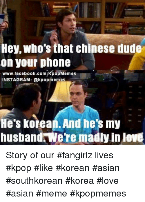 asian meme: Hey who's that chinese dude  on your phone  www.facebook.com/KpopMemes  INSTAGRAM: dakpopmemes  He's korean. And he's my  husband were madly in love Story of our fangirlz lives kpop like korean asian southkorean korea love asian meme kpopmemes