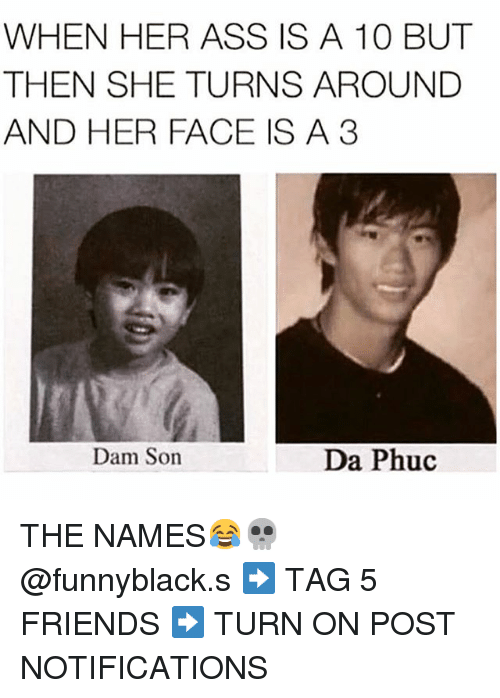 Ass, Friends, and Tagged: WHEN HER ASS IS A 10 BUT  THEN SHE TURNS AROUND  AND HER FACE IS A 3  Dam Son  Da Phuc THE NAMES😂💀 @funnyblack.s-➡️ TAG 5 FRIENDS-➡️ TURN ON POST NOTIFICATIONS