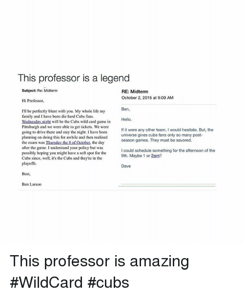 Cubs Fans: This professor is a legend  Subject: Re: Midterm  RE: Midterm  October 2, 2015 at 9:00 AM  Hi Professor,  Ben.  I'll be perfectly blunt with you. My whole life my  family and I have been die hard Cubs fans.  Hello.  Wednesday night will be the Cubs wild card game in  Pittsburgh and we were able to get tickets. We were  If it were any other team, l would hesitate. But, the  going to drive there and stay the night. I have been  universe gives cubs fans only so many post-  planning on doing this for awhile and then realized  season games. They must be savored.  the exam was Ihursday the of October, the day  after the game. I understand your policy but was  I could schedule something for the afternoon of the  possibly hoping you might have a soft spot for the  9th. Maybe 1 or 2pm?  Cubs since, well, it's the Cubs and they're in the  playoffs  Dave  Best,  Ben Larson This professor is amazing WildCard cubs