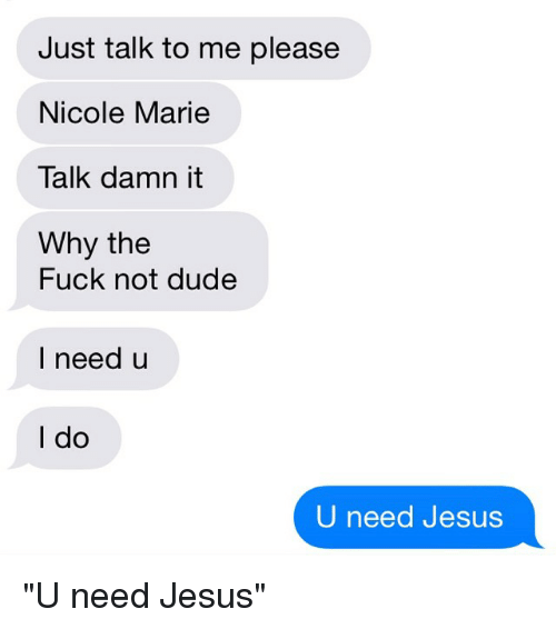 """Dude, Fucking, and Jesus: Just talk to me please  Nicole Marie  Talk damn it  Why the  Fuck not dude  I need u  I do  U need Jesus """"U need Jesus"""""""