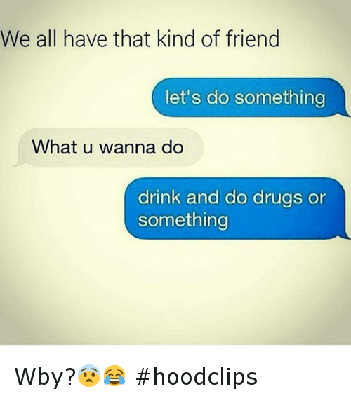 Drinking, Drugs, and Friends: We all have that kind of friend  let's do something  What u wanna do  drink and do drugs or  something Wby?😨😂 hoodclips