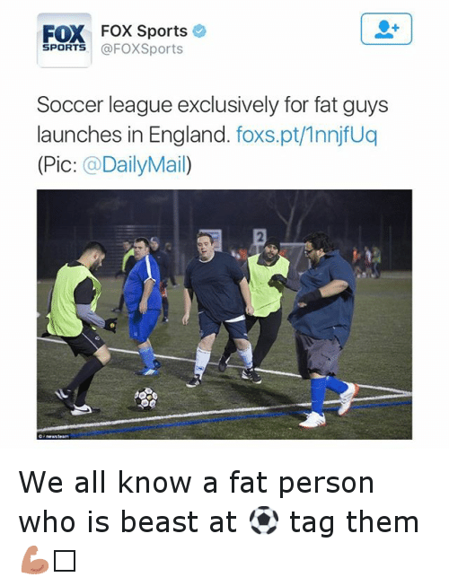 fat person: FOX Fox Sports  SPORTS  @FOXSports  Soccer league exclusively for fat guys  launches in England  foxs.pt/1nnjfuq  (Pic  DailyMa We all know a fat person who is beast at ⚽️ tag them 💪🏼