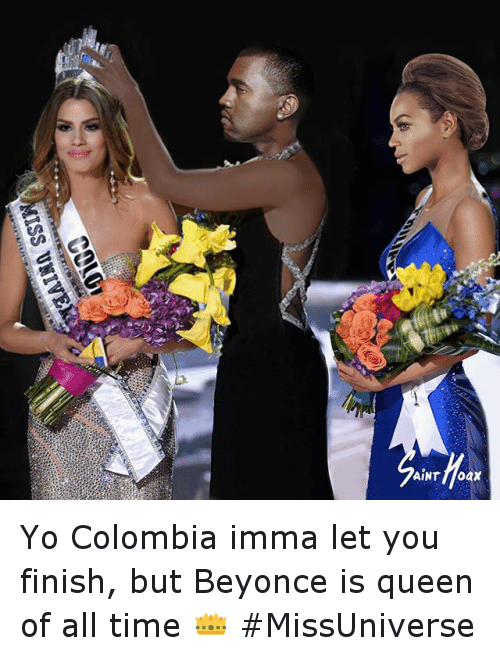 Beyonce, Funny, and Imma Let You Finish But...: EAIan SST  10100  E  ク  AiNT floax Yo Colombia imma let you finish, but Beyonce is queen of all time 👑 MissUniverse