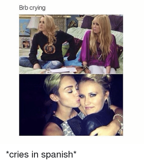 cries in spanish: Brb crying *cries in spanish*