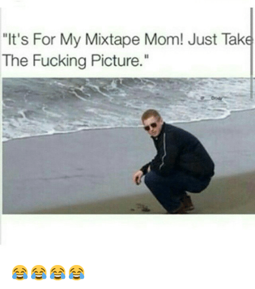 """My Mixtap: """"It's For My Mixtape Mom! Just Take  The Fucking Picture."""" 😂😂😂😂"""