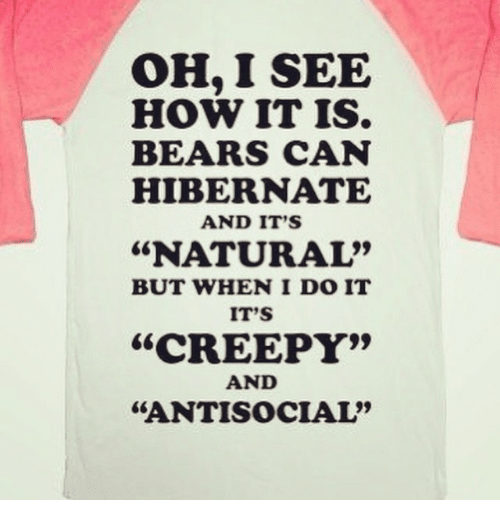 """I See How It Is: OH, I SEE  HOW IT IS.  BEARS CAN  HIBERNATE  AND IT'S  """"NATURAL""""  BUT WHEN I DO IT  IT'S  """"CREEPY""""  AND  """"ANTISOCIAL"""""""