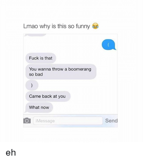 Funny Fucking: Lmao why is this so funny  Fuck is that  You wanna throw a boomerang  so bad  Came back at you  What now  Message  i Send eh