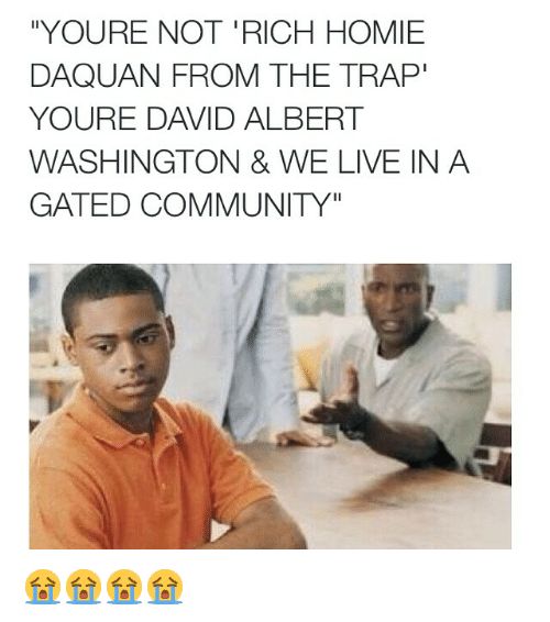 """Rich Homie: """"YOURE NOT RICH HOMIE  DAQUAN FROM THE TRAP""""  YOURE DAVID ALBERT  WASHINGTON & WE LIVE IN A  GATED COMMUNITY"""" 😭😭😭😭"""