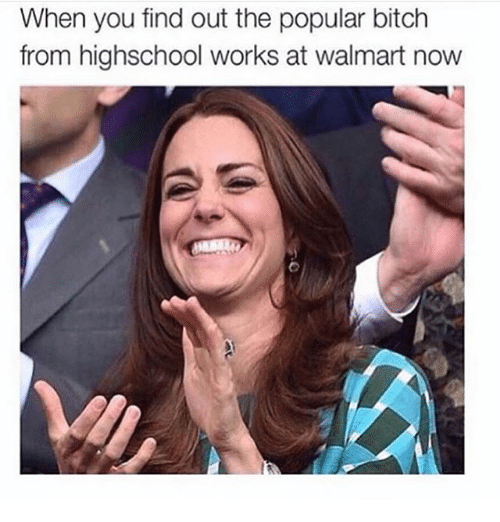 Bitch, Funny, and Walmart: When you find out the popular bitch  from highschool works at walmart now