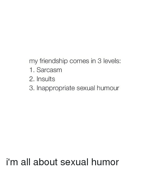 Sexual Humor: my friendship comes in 3 levels:  1. Sarcasm  2. Insults  3. Inappropriate sexual humour i'm all about sexual humor