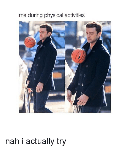 Girl Memes, Physical, and Physics: me during physical activities nah i actually try