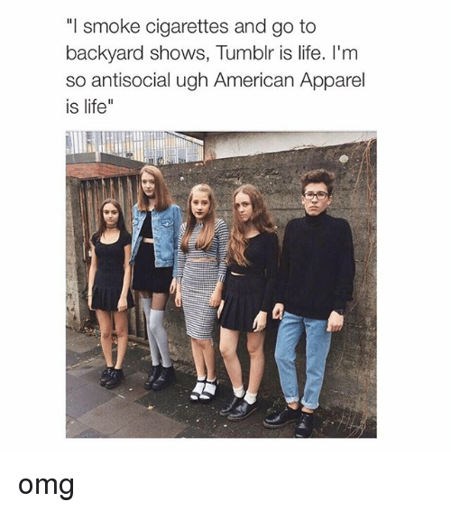 """American Apparel: """"I smoke cigarettes and go to  backyard shows, Tumblr is life. I'm  so antisocial ugh American Apparel  is life"""" omg"""