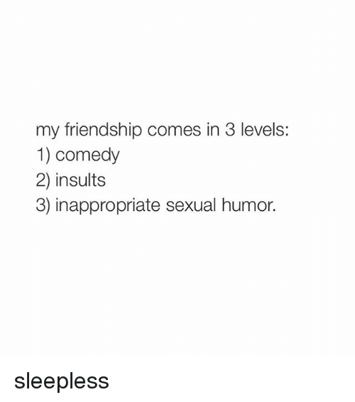 Sexual Humor: my friendship comes in 3 levels:  1) comedy  2) insults  3) inappropriate sexual humor. sleepless