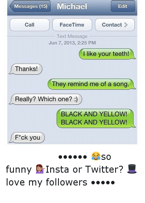 Black and Yellow: Edit  Call  Contact  FaceTime  Text Message  Jun 7, 2013, 22:25 PM  l like your teeth!  Thanks!  They remind me of a song  Really? Which one?  BLACK AND YELLOW!  BLACK AND YELLOW!  F*ck you ⠀⠀⠀⠀⠀⠀⠀⠀-••••••-😂so funny-💁Insta or Twitter?-🎩love my followers-•••••-⠀⠀⠀⠀⠀⠀⠀⠀