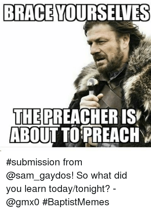 BRACE YOURSELVES THE PREACHER IS ABOUT TO PREACH v Submission From